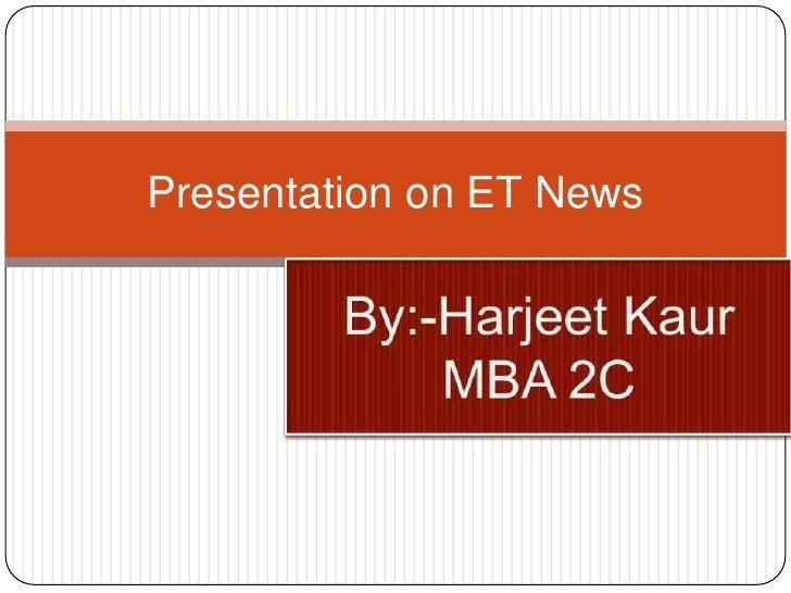 Presentation on ET News<br />By:-Harjeet Kaur<br />MBA 2C<br />