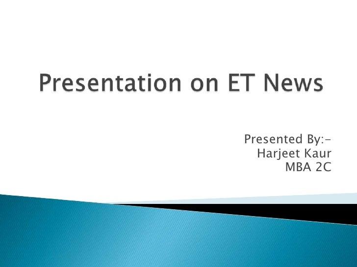 Presentation on ET News<br />Presented By:-<br />Harjeet Kaur<br />MBA 2C<br />