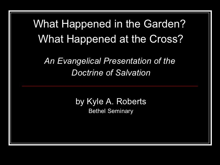What Happened in the Garden?  What Happened at the Cross? by Kyle A. Roberts Bethel Seminary An Evangelical Presentation o...