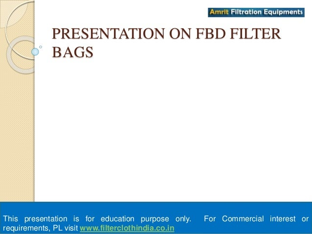 PRESENTATION ON FBD FILTER  BAGS  This presentation is for education purpose only. For Commercial interest or  requirement...