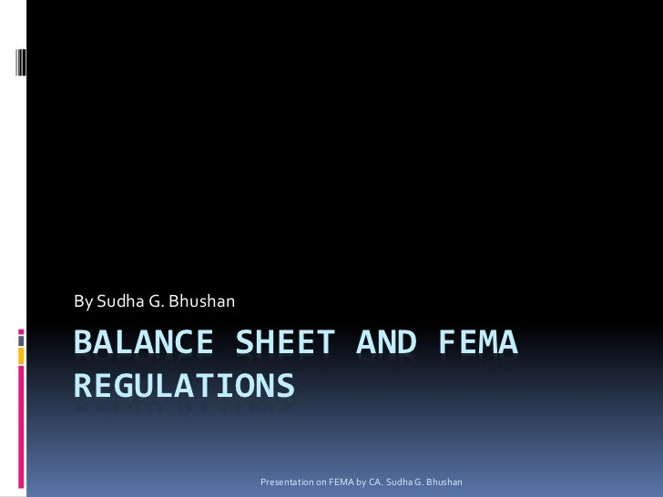 By Sudha G. BhushanBALANCE SHEET AND FEMAREGULATIONS                      Presentation on FEMA by CA. Sudha G. Bhushan