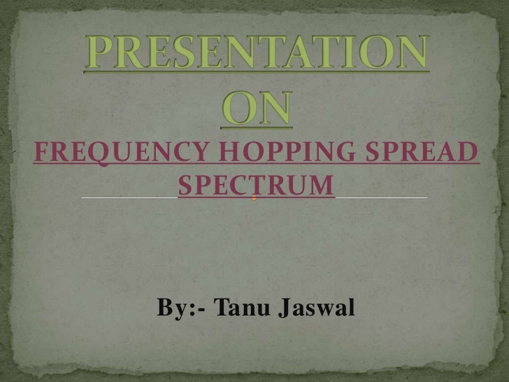 FREQUENCY HOPPING SPREAD       SPECTRUM      By:- Tanu Jaswal