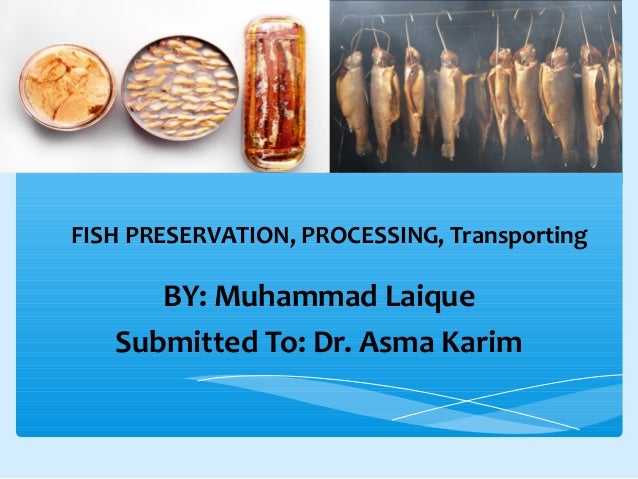 FISH PRESERVATION, PROCESSING, Transporting BY: Muhammad Laique Submitted To: Dr. Asma Karim
