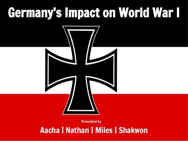 Germany's Impact on World War I  Presented by  Aacha | Nathan | Miles | Shakwon
