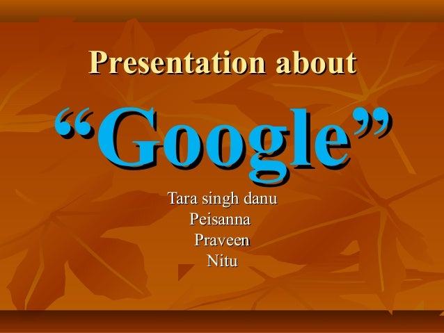 "Presentation about  ""Google"" Tara singh danu Peisanna Praveen Nitu"