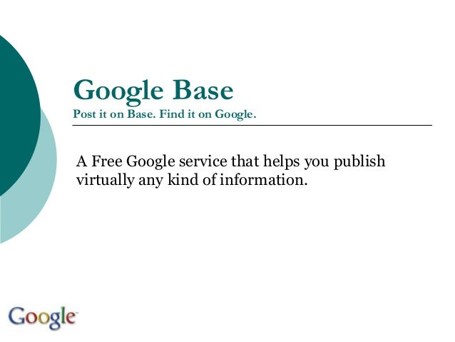 Google Base Post it on Base. Find it on Google. A Free Google service that helps you publish virtually any kind of informa...