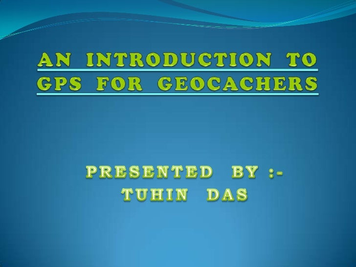 AN  INTRODUCTION  TOGPS  FOR  GEOCACHERS<br />PRESENTED  BY :-<br />TUHIN  DAS<br />