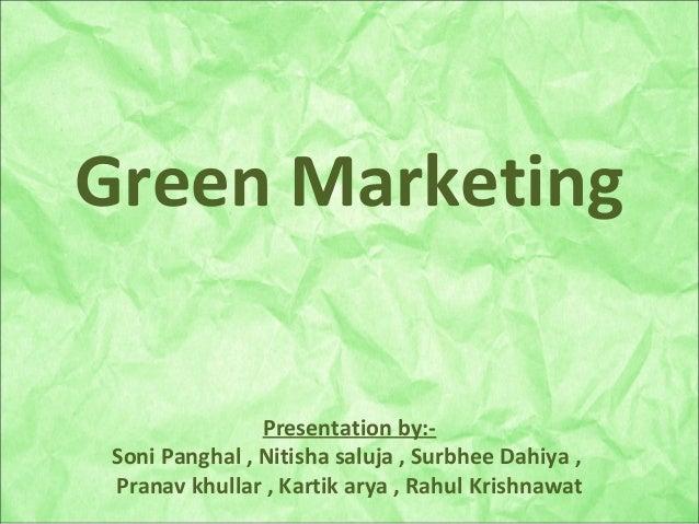 Green Marketing Presentation by:- Soni Panghal , Nitisha saluja , Surbhee Dahiya , Pranav khullar , Kartik arya , Rahul Kr...