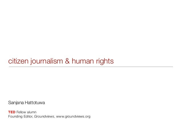 citizen journalism & human rightsSanjana HattotuwaTED Fellow alumnFounding Editor, Groundviews, www.groundviews.org
