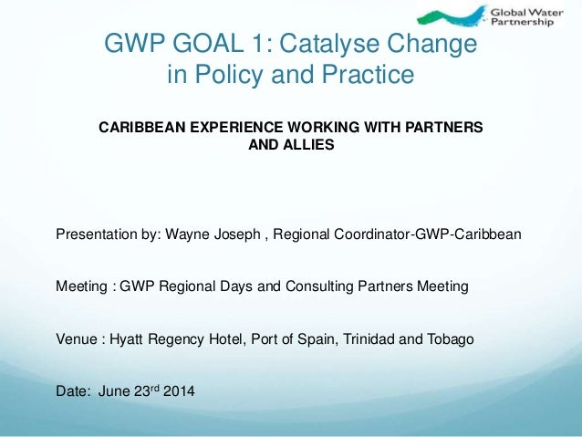 GWP GOAL 1: Catalyse Change in Policy and Practice Presentation by: Wayne Joseph , Regional Coordinator-GWP-Caribbean Meet...