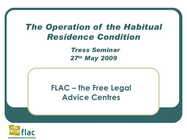 The Operation of the Habitual Residence Condition   Tress Seminar 27 th  May 2009 FLAC – the Free Legal Advice Centres