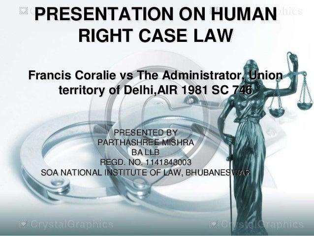 PRESENTATION ON HUMAN RIGHT CASE LAW Francis Coralie vs The Administrator, Union territory of Delhi,AIR 1981 SC 746  PRESE...