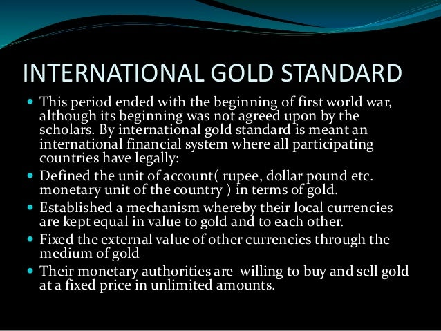 gold standard or floating exchange rate The gold standard and the bretton woods system are examples of fixed exchange rate systems try it suppose a nation's central bank is committed to holding the value of its currency, the mon, at $2 per mon suppose further that holders of the mon fear that its value is about to fall and begin selling mon to purchase us dollars.