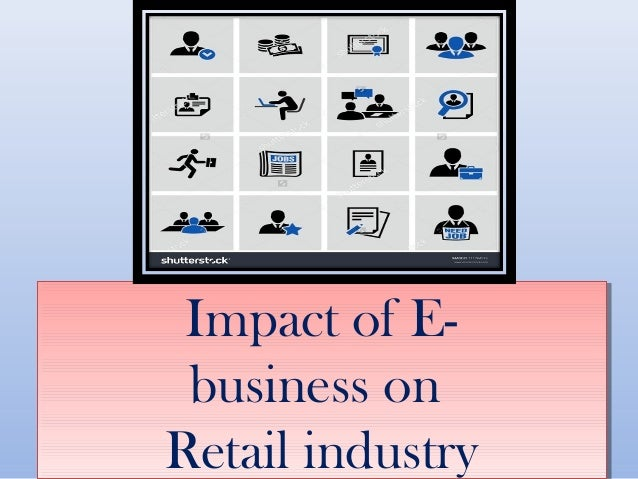 the impact of e commerce on the retailing industry Keynote on future of retail industry for bnp paribas (bulgaria) e-commerce, impact of older consumers - and the total transformation in physical retail.