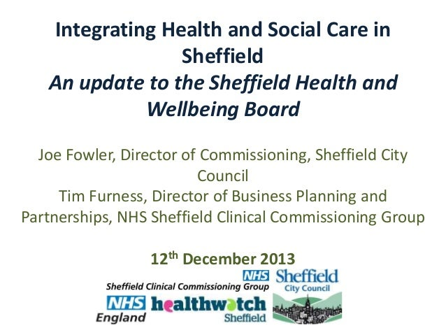Integrating Health and Social Care in Sheffield An update to the Sheffield Health and Wellbeing Board Joe Fowler, Director...