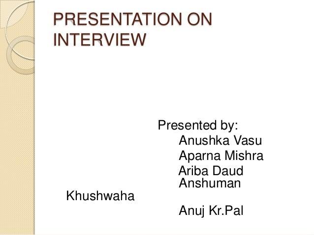 PRESENTATION ON INTERVIEW Presented by: Anushka Vasu Aparna Mishra Ariba Daud Anshuman Khushwaha Anuj Kr.Pal