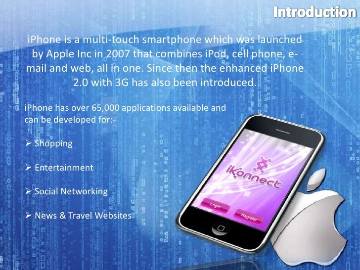 Introduction<br />iPhone is a multi-touch smartphone which was launched by Apple Inc in 2007 that combines iPod, cell phon...
