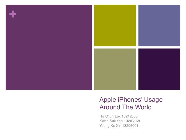 + Apple iPhones' Usage Around The World Ho Chun Lok 13212680 Kwan Suk Yan 13206168 Yoong Ke Xin 13206001