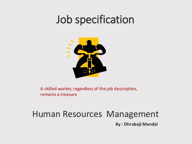 Job specification  A skilled worker, regardless of the job description, remains a treasure  Human Resources Management By ...