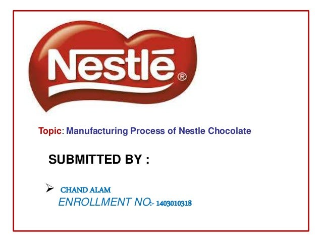 Topic: Manufacturing Process of Nestle Chocolate SUBMITTED BY :  CHAND ALAM ENROLLMENT NO:- 1403010318