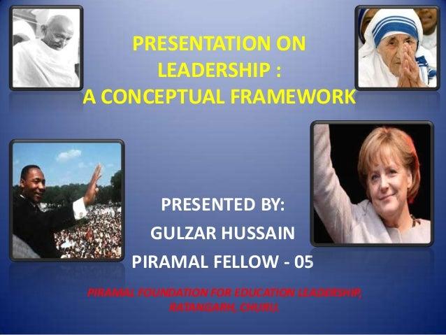 PRESENTATION ON      LEADERSHIP :A CONCEPTUAL FRAMEWORK          PRESENTED BY:         GULZAR HUSSAIN       PIRAMAL FELLOW...
