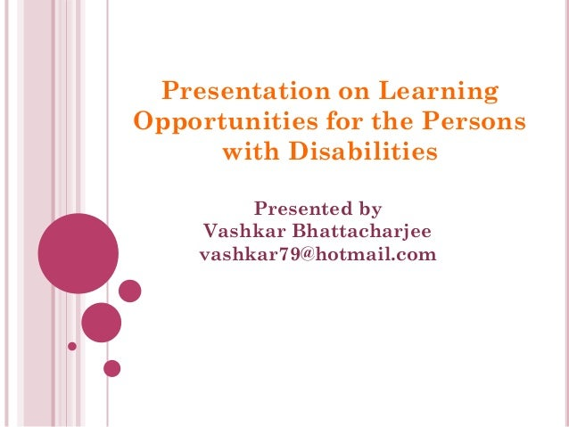 Presentation on Learning Opportunities for the Persons with Disabilities Presented by Vashkar Bhattacharjee vashkar79@hotm...