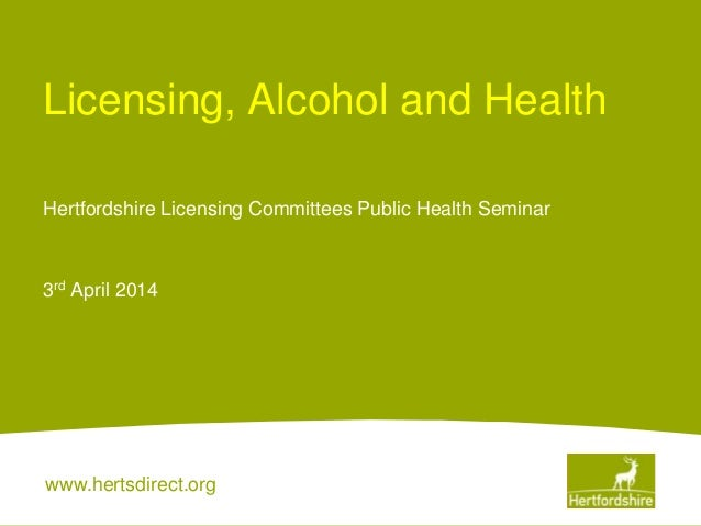 www.hertsdirect.org Licensing, Alcohol and Health Hertfordshire Licensing Committees Public Health Seminar 3rd April 2014
