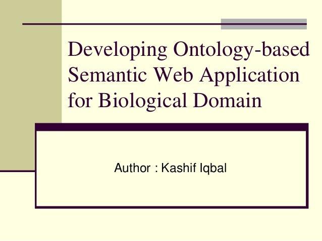 Developing Ontology-basedSemantic Web Applicationfor Biological DomainAuthor : Kashif Iqbal