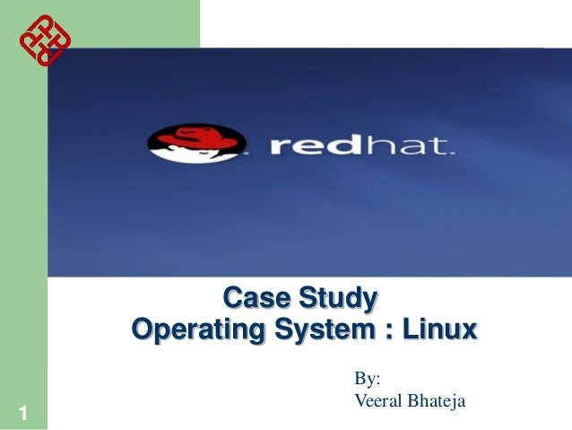 Case Study Operating System : Linux 1  By: Veeral Bhateja