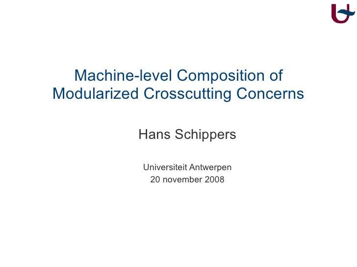 Machine-level Composition of Modularized Crosscutting Concerns <ul><ul><li>Hans Schippers </li></ul></ul><ul><ul><li>Unive...