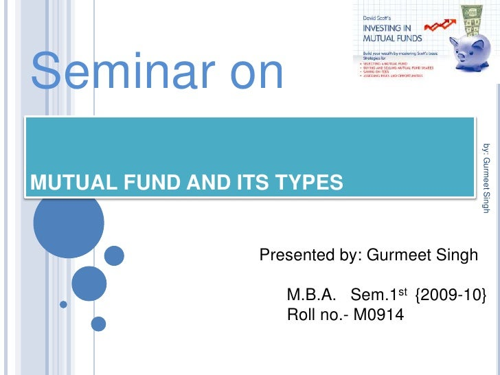 Seminar on<br />MUTUAL FUND AND ITS TYPES<br />Presented by: Gurmeet Singh<br />      M.B.A.   Sem.1st  {2009-10}<br />   ...