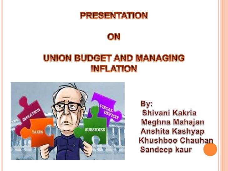 PRESENTATION  <br />ON  <br />UNION BUDGET AND MANAGING INFLATION<br />By:<br />ShivaniKakria<br />MeghnaMahajan<br />Ansh...