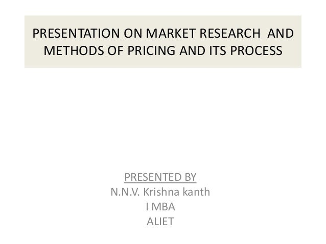 PRESENTATION ON MARKET RESEARCH AND METHODS OF PRICING AND ITS PROCESS PRESENTED BY N.N.V. Krishna kanth I MBA ALIET