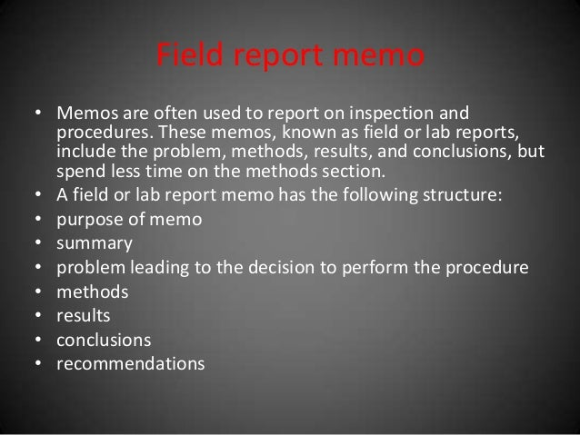 Field report memo • Memos are often used to report on inspection and procedures. These memos, known as field or lab report...