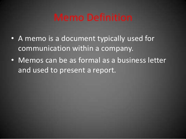 Memo Definition • A memo is a document typically used for communication within a company. • Memos can be as formal as a bu...