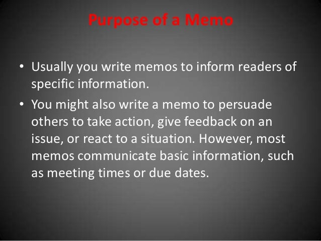 Purpose of a Memo • Usually you write memos to inform readers of specific information. • You might also write a memo to pe...