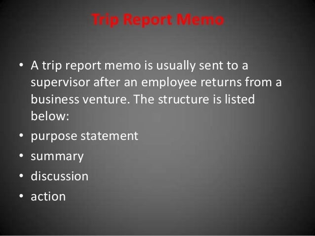 Trip Report Memo • A trip report memo is usually sent to a supervisor after an employee returns from a business venture. T...