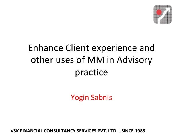 Enhance Client experience and other uses of MM in Advisory practice Yogin Sabnis VSK FINANCIAL CONSULTANCY SERVICES PVT. L...