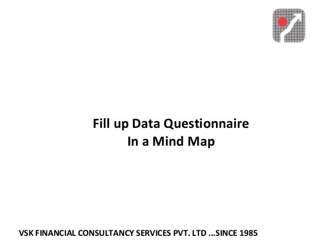 VSK FINANCIAL CONSULTANCY SERVICES PVT. LTD ...SINCE 1985 Fill up Data Questionnaire In a Mind Map