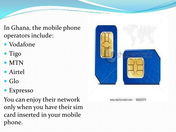In Ghana, the mobile phoneoperators include: Vodafone Tigo MTN Airtel Glo ExpressoYou can enjoy their networkonly wh...