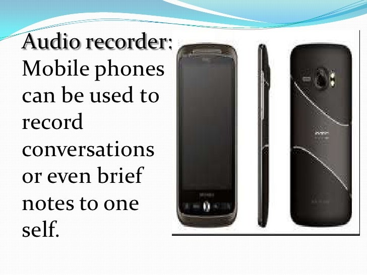 Audio recorder:Mobile phonescan be used torecordconversationsor even briefnotes to oneself.