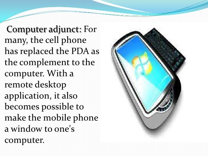 Computer adjunct: Formany, the cell phonehas replaced the PDA asthe complement to thecomputer. With aremote desktopapplica...