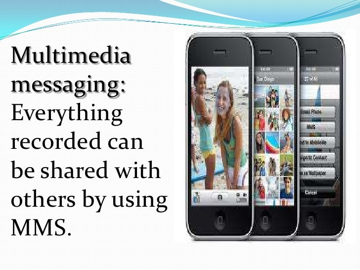 Multimediamessaging:Everythingrecorded canbe shared withothers by usingMMS.