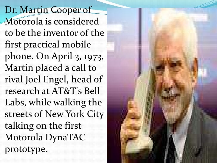 Dr. Martin Cooper ofMotorola is consideredto be the inventor of thefirst practical mobilephone. On April 3, 1973,Martin pl...