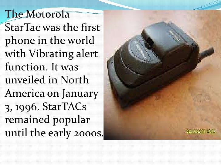 The MotorolaStarTac was the firstphone in the worldwith Vibrating alertfunction. It wasunveiled in NorthAmerica on January...
