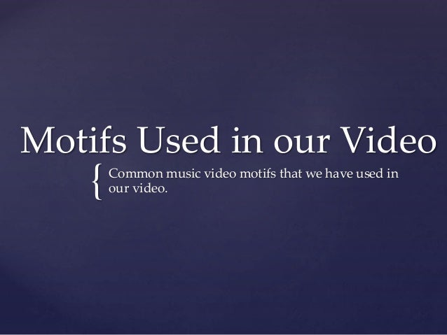 { Motifs Used in our Video Common music video motifs that we have used in our video.