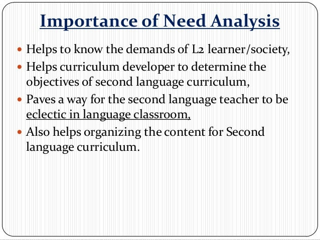 Importance of Need Analysis Helps to know the demands of L2 learner/society, Helps curriculum developer to determine the...