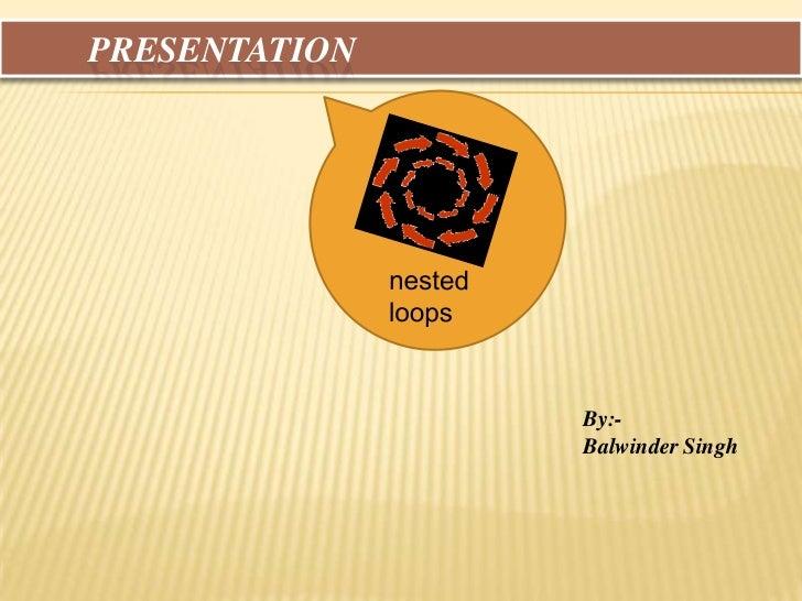 Presentation<br />nested loops<br />By:- <br />Balwinder Singh <br />
