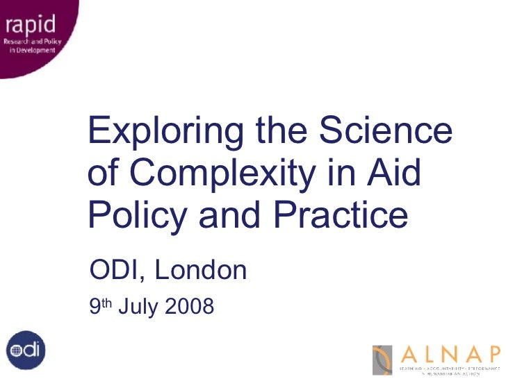 Exploring the  Science of Complexity Exploring the Science of Complexity in Aid Policy and Practice ODI, London 9 th  July...