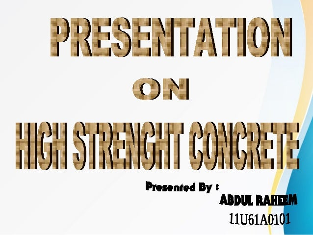 • HISTORY OF CONCRETE • INTRODUCTION TO CONCRETE • TYPES OF CONCRETE • HIGH STRENGHT CONCRETE • GUIDLINES FOR THE SELECTIO...